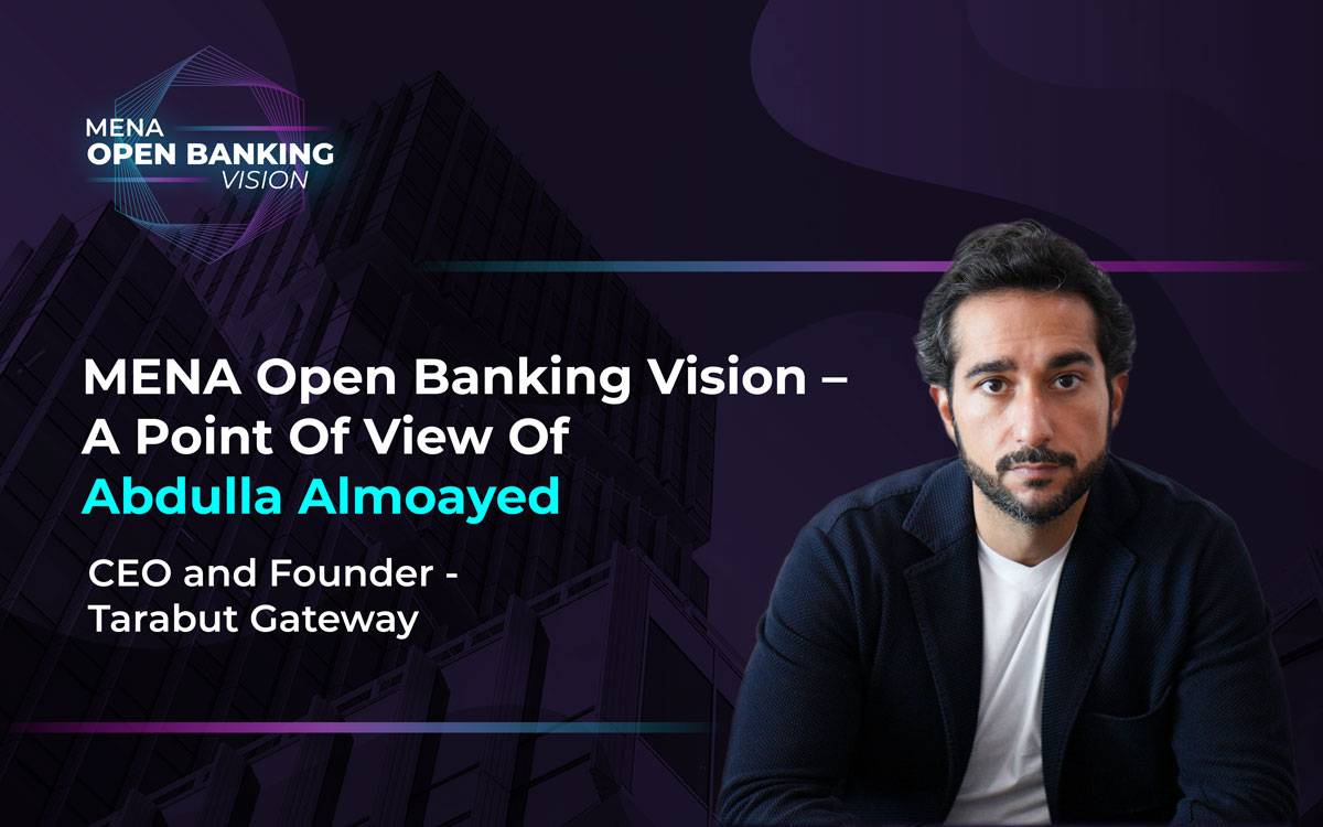 MENA Open Banking Vision – A Point Of View Of Abdulla Almoayed, CEO And Founder Of Tarabut Gateway